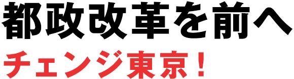 都政改革を前へ チェンジ東京!